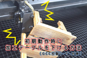 レーザー加工機のセルフメンテナンス講座。初期動作時に加工テーブルを下げる方法(GCC社製レーザー対象)