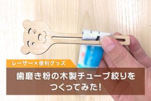 レーザーカッターで便利グッズ!歯磨き粉の木製チューブ絞りをつくってみた!