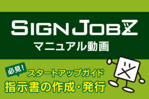 SignJOBZ(サインジョブズ)のマニュアル動画:指示書の作成方法 ・指示書の発行手順