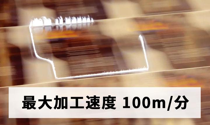 最大加工速度 100m/分の圧倒的な生産性